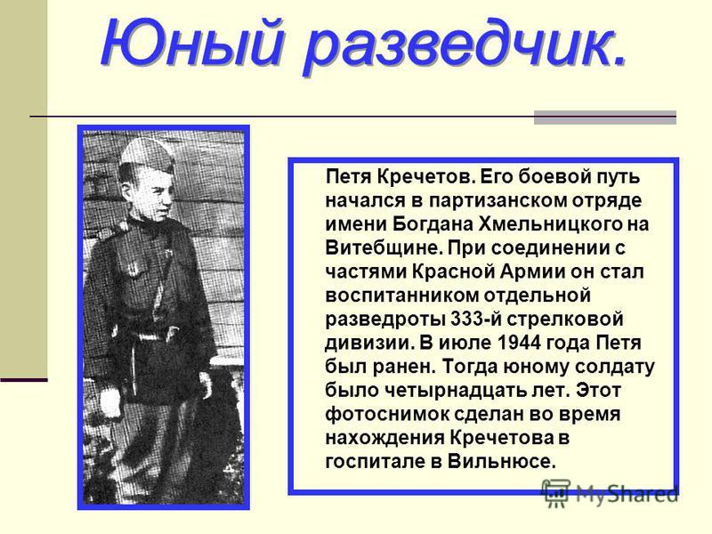 Петя Кречетов. Его боевой путь начался в партизанском отряде имени Богдана Хмельницкого на Витебщине. При соединении с частями Красной Армии он стал воспитанником отдельной разведроты 333-й стрелковой дивизии. В июле 1944 года Петя был ранен. Тогда ю