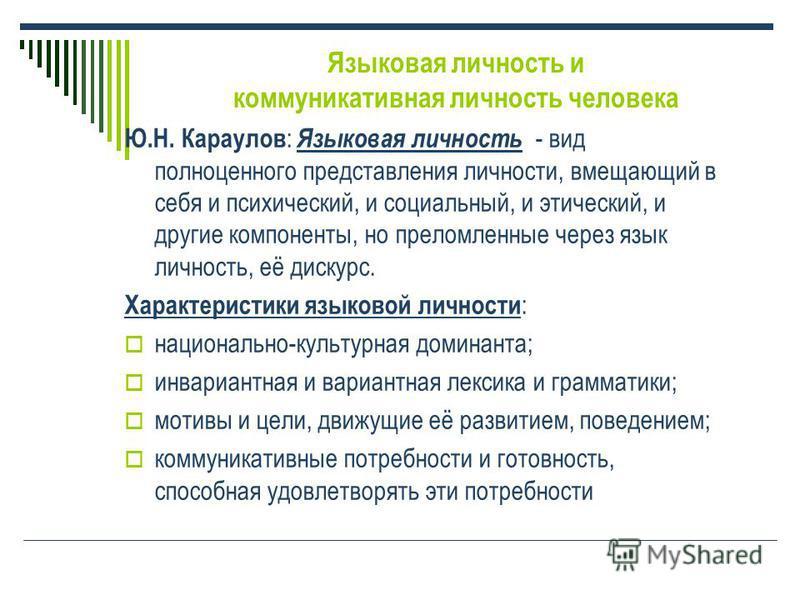Языковая личность и коммуникативная личность человека Ю.Н. Караулов : Языковая личность - вид полноценного представления личности, вмещающий в себя и психический, и социальный, и этический, и другие компоненты, но преломленные через язык личность, её