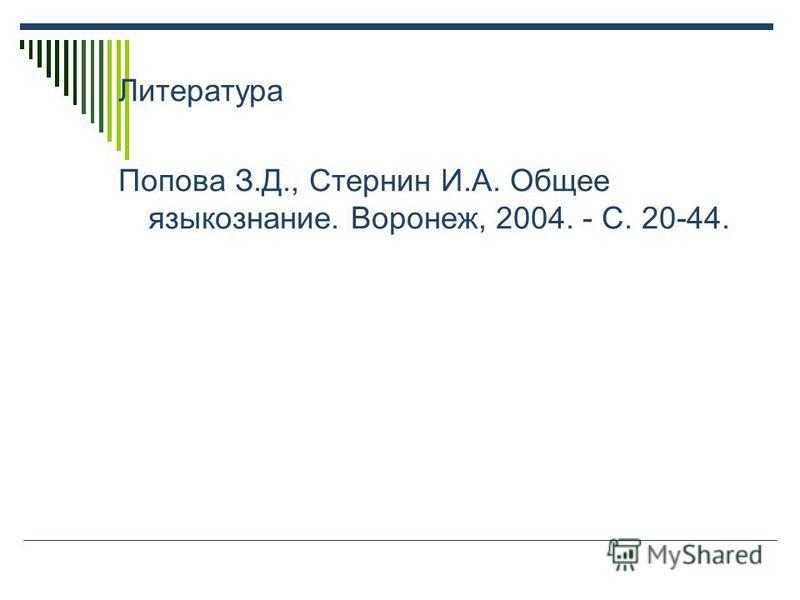 Литература Попова З.Д., Стернин И.А. Общее языкознание. Воронеж, 2004. - С. 20-44.