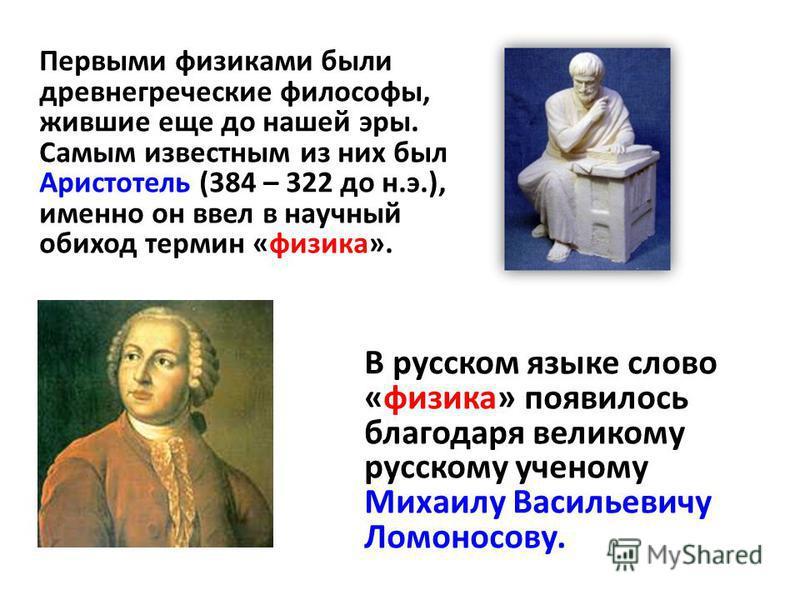 Первыми физиками были древнегреческие философы, жившие еще до нашей эры. Самым известным из них был Аристотель (384 – 322 до н.э.), именно он ввел в научный обиход термин «физика». В русском языке слово «физика» появилось благодаря великому русскому