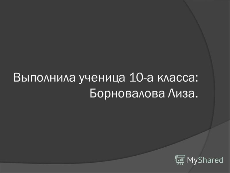 Выполнила ученица 10-а класса: Борновалова Лиза.
