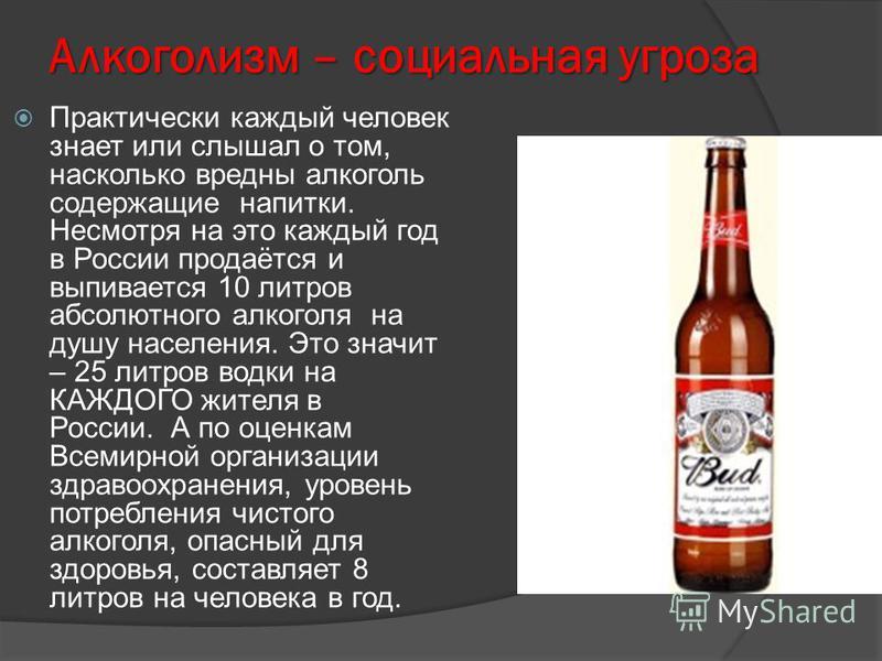 Алкоголизм – социальная угроза Практически каждый человек знает или слышал о том, насколько вредны алкоголь содержащие напитки. Несмотря на это каждый год в России продаётся и выпивается 10 литров абсолютного алкоголя на душу населения. Это значит –