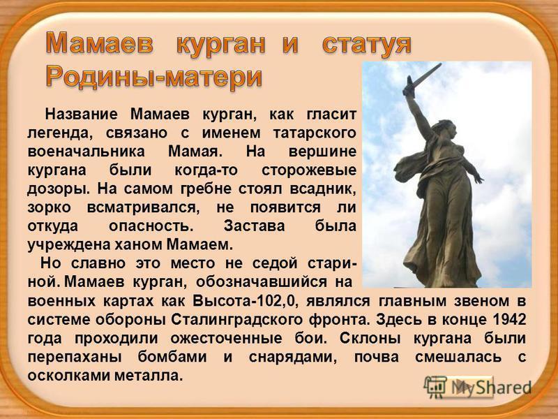 Название Мамаев курган, как гласит легенда, связано с именем татарского военачальника Мамая. На вершине кургана были когда-то сторожевые дозоры. На самом гребне стоял всадник, зорко всматривался, не появится ли откуда опасность. Застава была учрежден