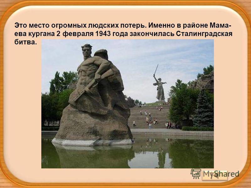Это место огромных людских потерь. Именно в районе Мама- ева кургана 2 февраля 1943 года закончилась Сталинградская битва.