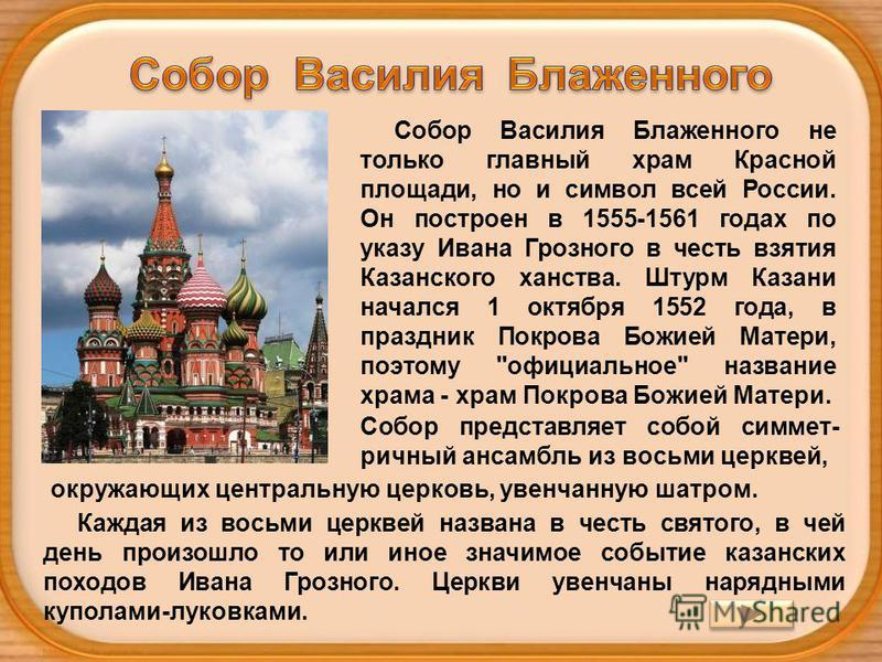 Собор Василия Блаженного не только главный храм Красной площади, но и символ всей России. Он построен в 1555-1561 годах по указу Ивана Грозного в честь взятия Казанского ханства. Штурм Казани начался 1 октября 1552 года, в праздник Покрова Божией Мат