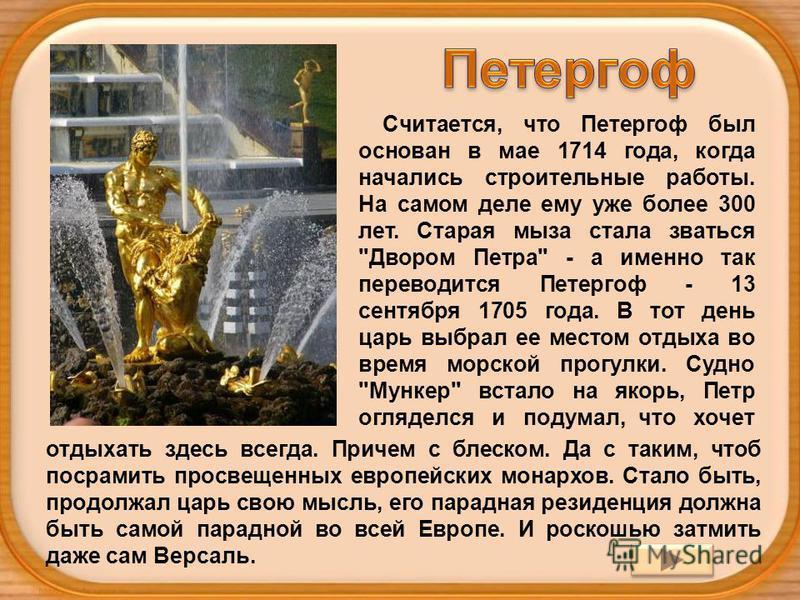 Считается, что Петергоф был основан в мае 1714 года, когда начались строительные работы. На самом деле ему уже более 300 лет. Старая мыза стала зваться