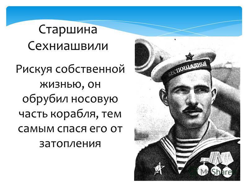 Рискуя собственной жизнью, он обрубил носовую часть корабля, тем самым спася его от затопления Старшина Сехниашвили