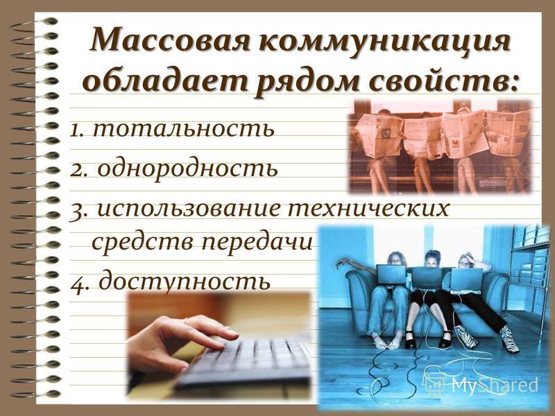 Массовая коммуникация обладает рядом свойств: 1. тотальность 2. однородность 3. использование технических средств передачи 4. доступность