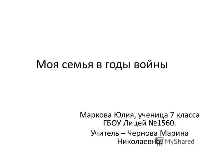 Моя семья в годы войны Маркова Юлия, ученица 7 класса ГБОУ Лицей 1560. Учитель – Чернова Марина Николаевна.