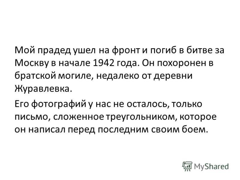 Мой прадед ушел на фронт и погиб в битве за Москву в начале 1942 года. Он похоронен в братской могиле, недалеко от деревни Журавлевка. Его фотографий у нас не осталось, только письмо, сложенное треугольником, которое он написал перед последним своим