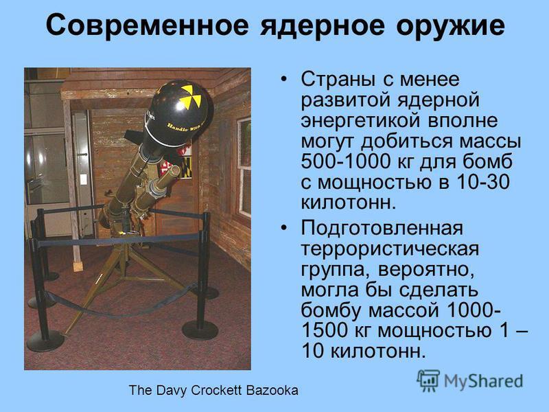 Страны с менее развитой ядерной энергетикой вполне могут добиться массы 500-1000 кг для бомб с мощностью в 10-30 килотонн. Подготовленная террористическая группа, вероятно, могла бы сделать бомбу массой 1000- 1500 кг мощностью 1 – 10 килотонн. The Da