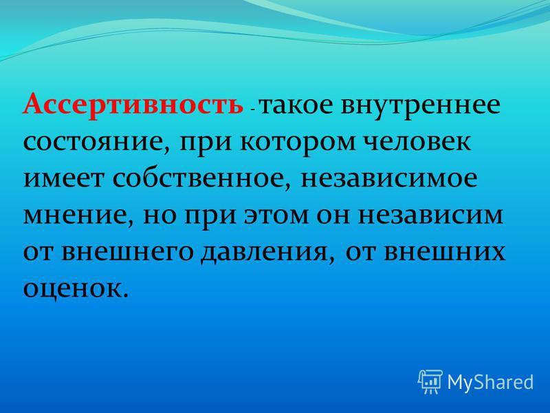 Ассертивносить - такое внутреннее состояние, при котором человек имеет собственное, независимое мнение, но при этом он независим от внешнего давления, от внешних оценок.