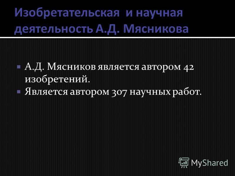 А.Д. Мясников является автором 42 изобретений. Является автором 307 научных работ.