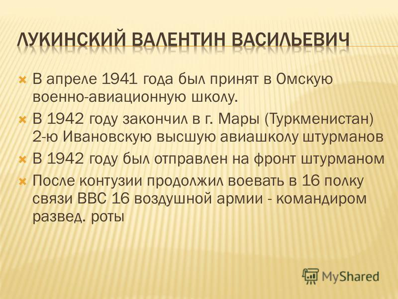 В апреле 1941 года был принят в Омскую военно-авиационную школу. В 1942 году закончил в г. Мары (Туркменистан) 2-ю Ивановскую высшую авиашколу штурманов В 1942 году был отправлен на фронт штурманом После контузии продолжил воевать в 16 полку связи ВВ