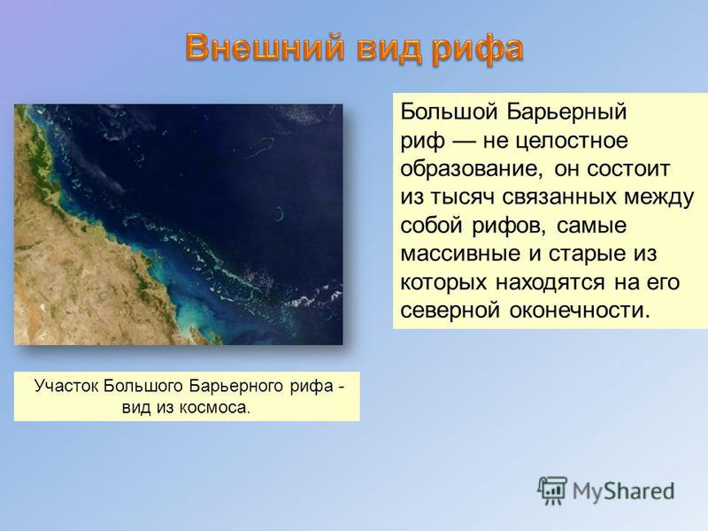 Участок Большого Барьерного рифа - вид из космоса. Большой Барьерный риф не целостное образование, он состоит из тысяч связанных между собой рифов, самые массивные и старые из которых находятся на его северной оконечности.