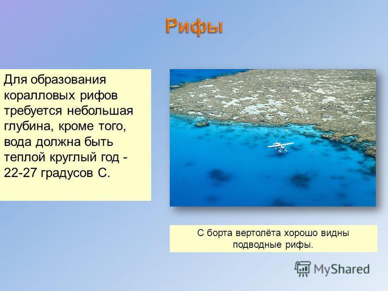 Для образования коралловых рифов требуется небольшая глубина, кроме того, вода должна быть теплой круглый год - 22-27 градусов С. С борта вертолёта хорошо видны подводные рифы.