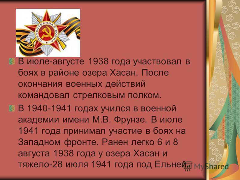 В июле-августе 1938 года участвовал в боях в районе озера Хасан. После окончания военных действий командовал стрелковым полком. В 1940-1941 годах учился в военной академии имени М.В. Фрунзе. В июле 1941 года принимал участие в боях на Западном фронте