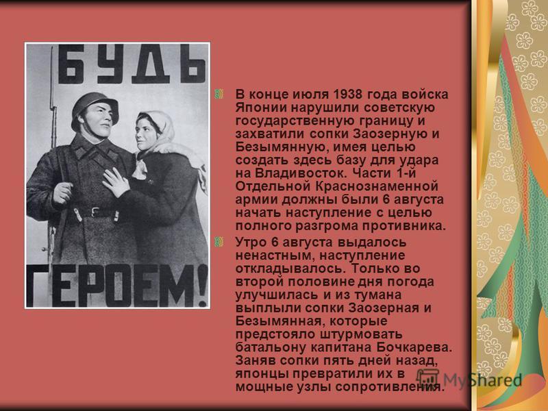 В конце июля 1938 года войска Японии нарушили советскую государственную границу и захватили сопки Заозерную и Безымянную, имея целью создать здесь базу для удара на Владивосток. Части 1-й Отдельной Краснознаменной армии должны были 6 августа начать н