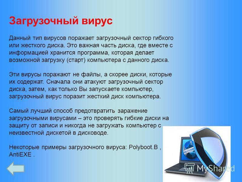 Загрузочный вирус Данный тип вирусов поражает загрузочный сектор гибкого или жесткого диска. Это важная часть диска, где вместе с информацией хранится программа, которая делает возможной загрузку (старт) компьютера с данного диска. Эти вирусы поражаю