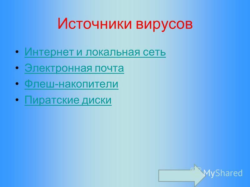 Источники вирусов Интернет и локальная сеть Электронная почта Флеш-накопители Пиратские диски