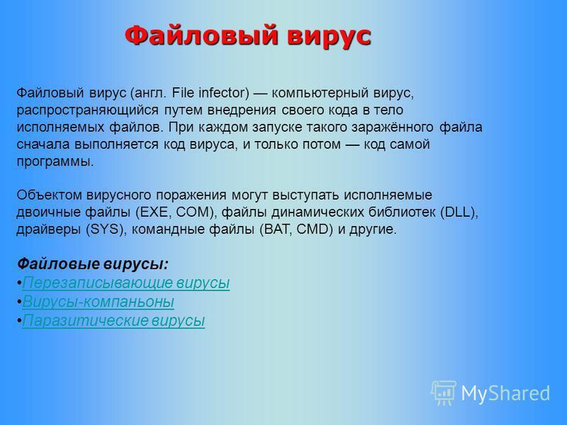 Файловый вирус (англ. File infector) компьютерный вирус, распространяющийся путем внедрения своего кода в тело исполняемых файлов. При каждом запуске такого заражённого файла сначала выполняется код вируса, и только потом код самой программы. Объекто