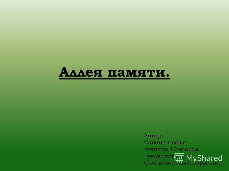 Аллея памяти. Автор: Савина Софья ученица 10 класса. Руководитель: Снаткина Ольга Юрьевна.