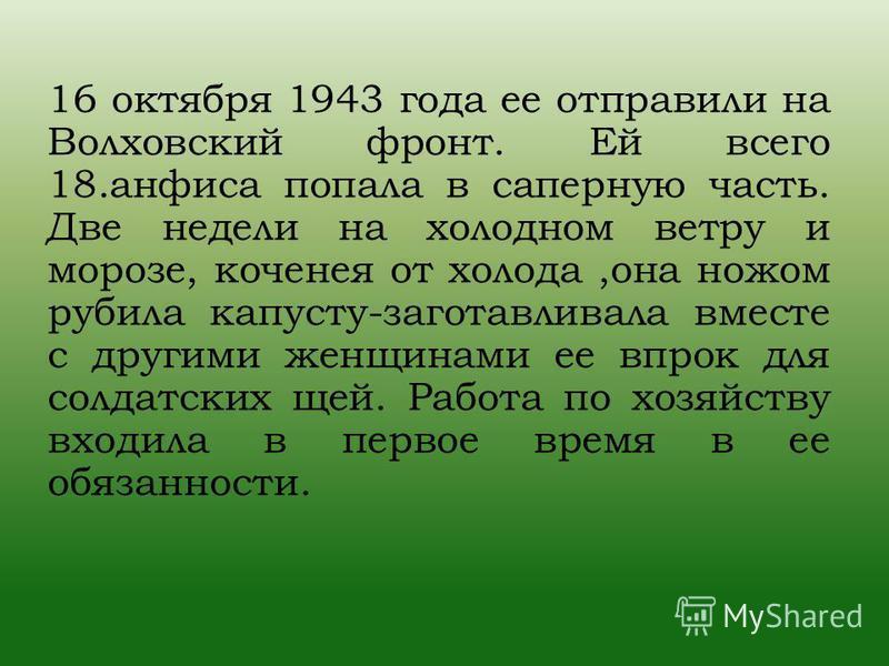 16 октября 1943 года ее отправили на Волховский фронт. Ей всего 18. анфиса попала в саперную часть. Две недели на холодном ветру и морозе, коченея от холода,она ножом рубила капусту-заготавливала вместе с другими женщинами ее впрок для солдатских щей