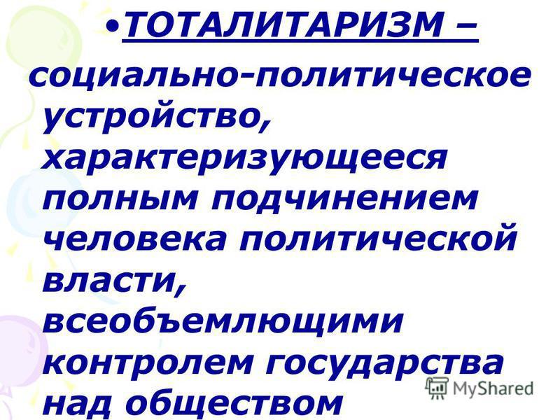 ТОТАЛИТАРИЗМ – социально-политическое устройство, характеризующееся полным подчинением человека политической власти, всеобъемлющими контролем государства над обществом