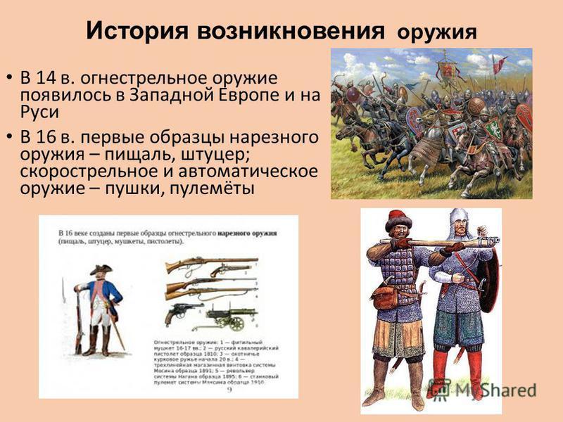 История возникновения оружия В 14 в. огнестрельное оружие появилось в Западной Европе и на Руси В 16 в. первые образцы нарезного оружия – пищаль, штуцер; скорострельное и автоматичешское оружие – пушки, пулемёты