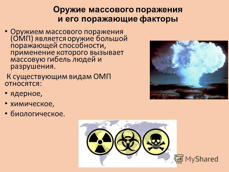 Оружие массового поражения и его поражающие факторы Оружием массового поражения (ОМП) является оружие большой поражающей способности, применение которого вызывает массовую гибель людей и разрушения. К существующим видам ОМП относятся: ядерное, химиче