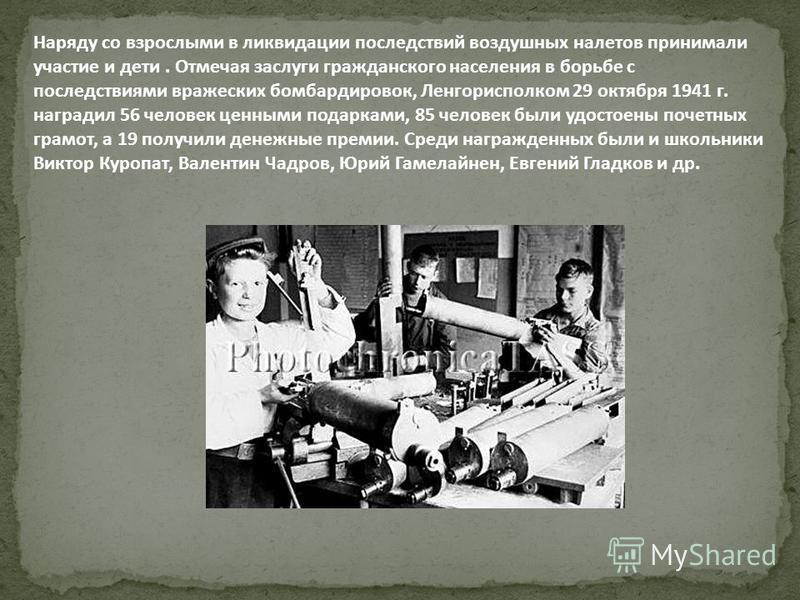 Наряду со взрослыми в ликвидации последствий воздушных налетов принимали участие и дети. Отмечая заслуги гражданского населения в борьбе с последствиями вражеских бомбардировок, Ленгорисполком 29 октября 1941 г. наградил 56 человек ценными подарками,