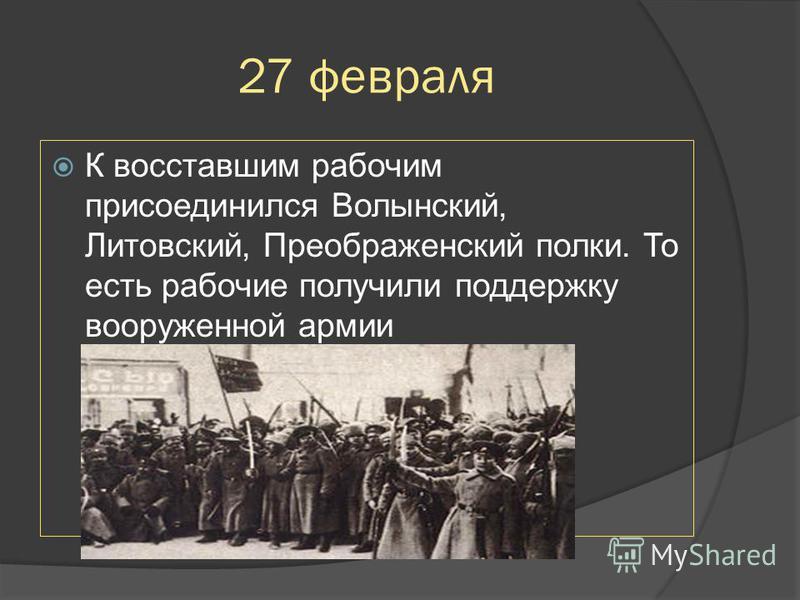 27 февраля К восставшим рабочим присоединился Волынский, Литовский, Преображенский полки. То есть рабочие получили поддержку вооруженной армии +