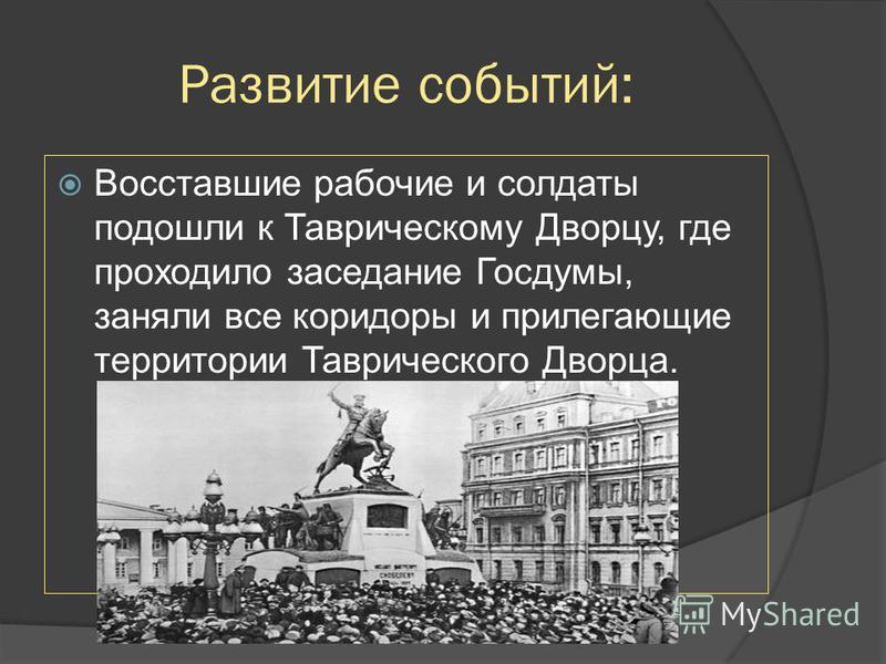 Развитие событий: Восставшие рабочие и солдаты подошли к Таврическому Дворцу, где проходило заседание Госдумы, заняли все коридоры и прилегающие территории Таврического Дворца.