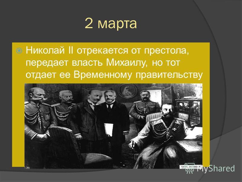 2 марта Николай II отрекается от престола, передает власть Михаилу, но тот отдает ее Временному правительству