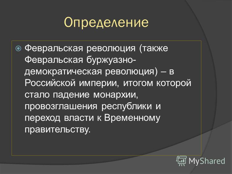 Определение Февральская революция (также Февральская буржуазно- демократическая революция) – в Российской империи, итогом которой стало падение монархии, провозглашения республики и переход власти к Временному правительству.