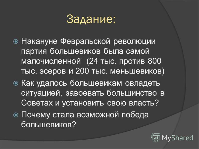 Задание: Накануне Февральской революции партия большевиков была самой малочисленной (24 тыс. против 800 тыс. эсеров и 200 тыс. меньшевиков) Как удалось большевикам овладеть ситуацией, завоевать большинство в Советах и установить свою власть? Почему с