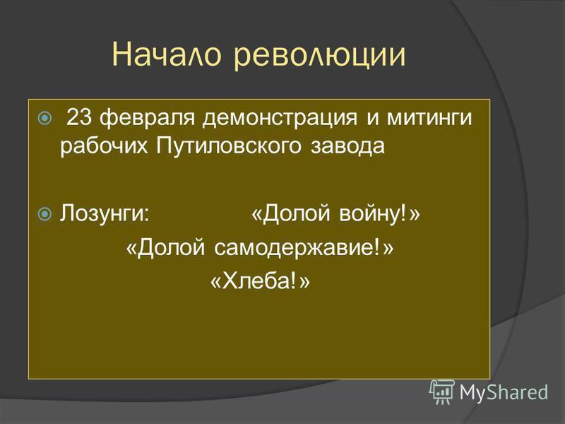 Начало революции 23 февраля демонстрация и митинги рабочих Путиловского завода Лозунги: «Долой войну!» «Долой самодержавие!» «Хлеба!»