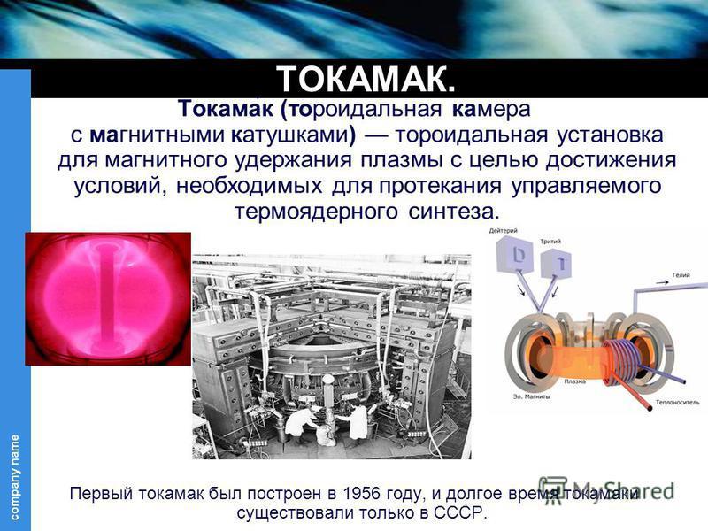 Токама́к (тороидальная камера с магнитными катушками) тороидальная установка для магнитного удержания плазмы с целью достижения условий, необходимых для протекания управляемого термоядерного синтеза. Первый токамак был построен в 1956 году, и долгое
