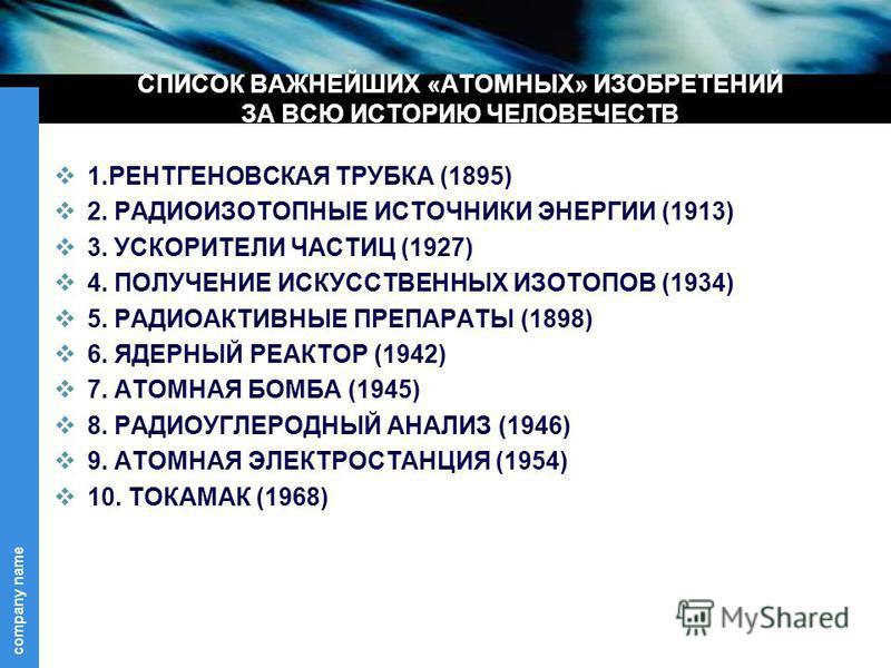 company name СПИСОК ВАЖНЕЙШИХ «АТОМНЫХ» ИЗОБРЕТЕНИЙ ЗА ВСЮ ИСТОРИЮ ЧЕЛОВЕЧЕСТВ 1. РЕНТГЕНОВСКАЯ ТРУБКА (1895) 2. РАДИОИЗОТОПНЫЕ ИСТОЧНИКИ ЭНЕРГИИ (1913) 3. УСКОРИТЕЛИ ЧАСТИЦ (1927) 4. ПОЛУЧЕНИЕ ИСКУССТВЕННЫХ ИЗОТОПОВ (1934) 5. РАДИОАКТИВНЫЕ ПРЕПАРАТЫ
