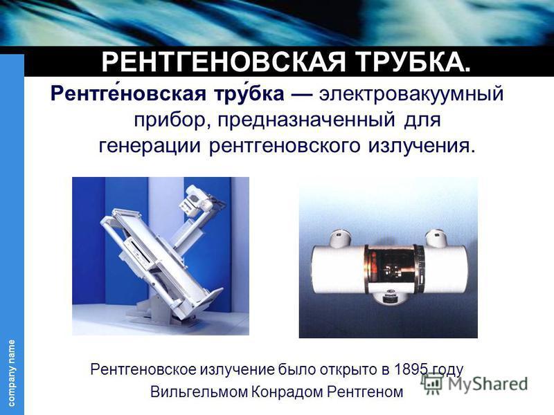 company name РЕНТГЕНОВСКАЯ ТРУБКА. Рентге́невская тру́юбка электровакуумный прибор, предназначенный для генерации рентгеновского излучения. Рентгеновское излучение было открыто в 1895 году Вильгельмом Конрадом Рентгеном