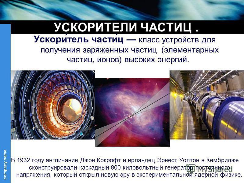 company name УСКОРИТЕЛИ ЧАСТИЦ. Ускори́телль части́ц класс устройств для получения заряженных частиц (элементарных частиц, ионов) высоких энергий. В 1932 году англичанин Джон Кокрофт и ирландец Эрнест Уолтон в Кембридже сконструировали каскадней 800-