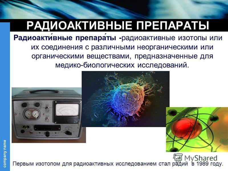 company name РАДИОАКТИВНЫЕ ПРЕПАРАТЫ Радиоакти́вные препарат́ты -радиоактивные изотопы или их соединения с различными неорганическими или органическими веществами, предназначенные для медико-биологических исследований. Первым изотопом для радиоактивн