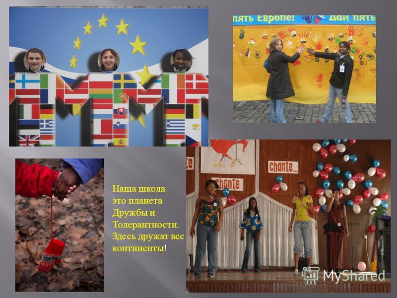 Наша школа это планета Дружбы и Толерантности. Здесь дружат все континенты !