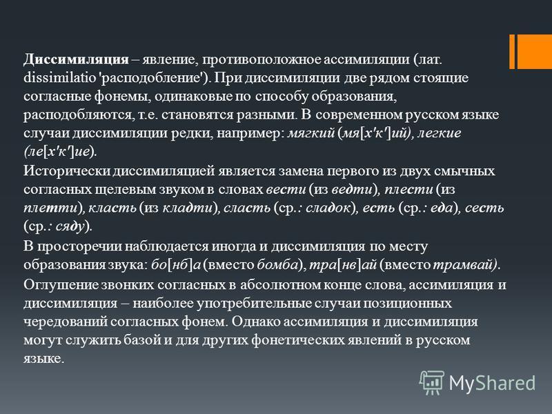Диссимиляция – явление, противоположное ассимиляции (лат. dissimilatio 'расподобление'). При диссимиляции две рядом стоящие согласные фонемы, одинаковые по способу образования, расподобляются, т.е. становятся разными. В современном русском языке случ