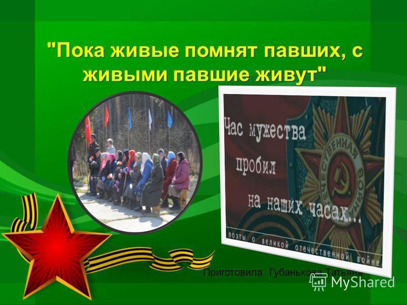 Пока живые помнят павших, с живыми павшие живут Приготовила: Губанькова Татьяна