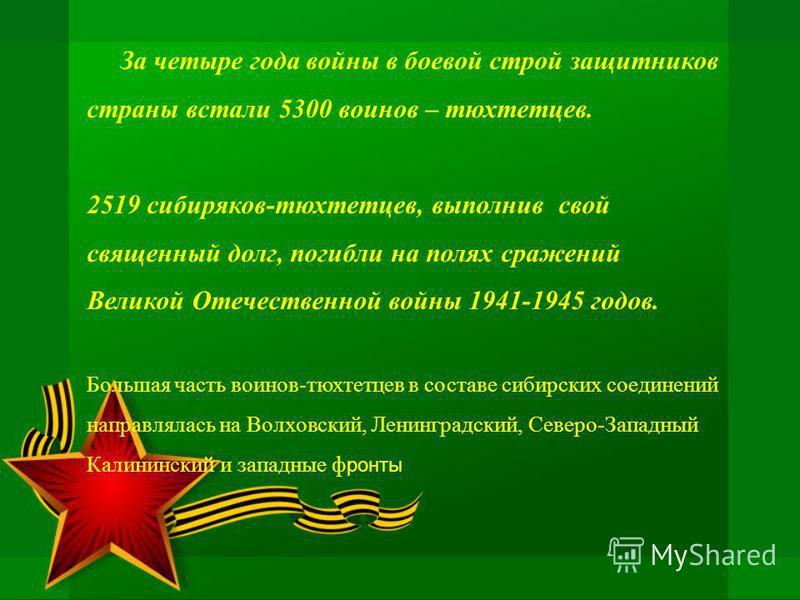 За четыре года войны в боевой строй защитников страны встали 5300 воинов – тюхтетцев. 2519 сибиряков-тюхтетцев, выполнив свой священный долг, погибли на полях сражений Великой Отечественной войны 1941-1945 годов. Большая часть воинов-тюхтетцев в сост