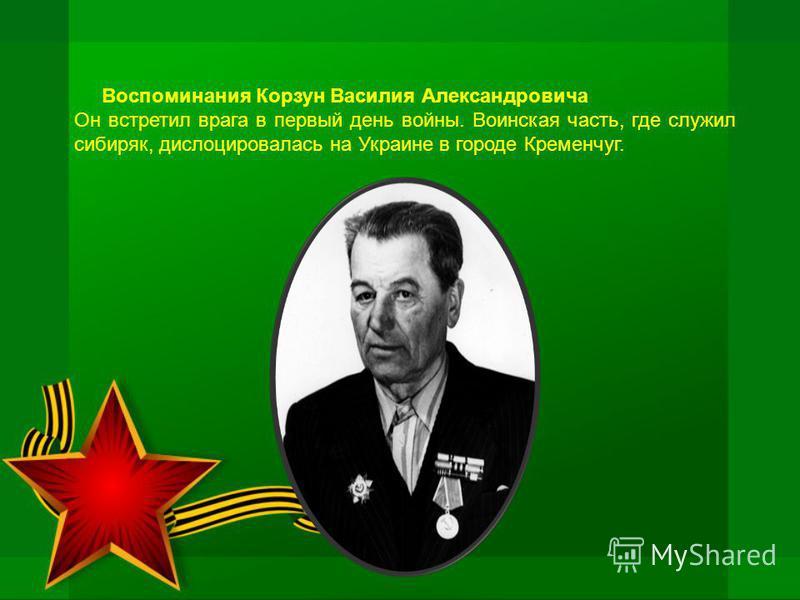 Воспоминания Корзун Василия Александровича Он встретил врага в первый день войны. Воинская часть, где служил сибиряк, дислоцировалась на Украине в городе Кременчуг.