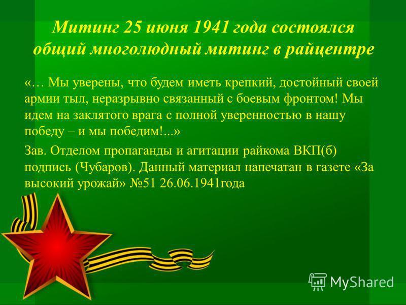 Митинг 25 июня 1941 года состоялся общий многолюдный митинг в райцентре «… Мы уверены, что будем иметь крепкий, достойный своей армии тыл, неразрывно связанный с боевым фронтом! Мы идем на заклятого врага с полной уверенностью в нашу победу – и мы по