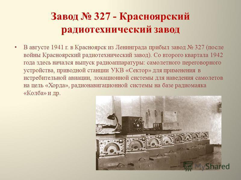 Завод 327 - Красноярский радиотехнический завод В августе 1941 г. в Красноярск из Ленинграда прибыл завод 327 (после войны Красноярский радиотехнический завод). Со второго квартала 1942 года здесь начался выпуск радиоаппаратуры: самолетного переговор