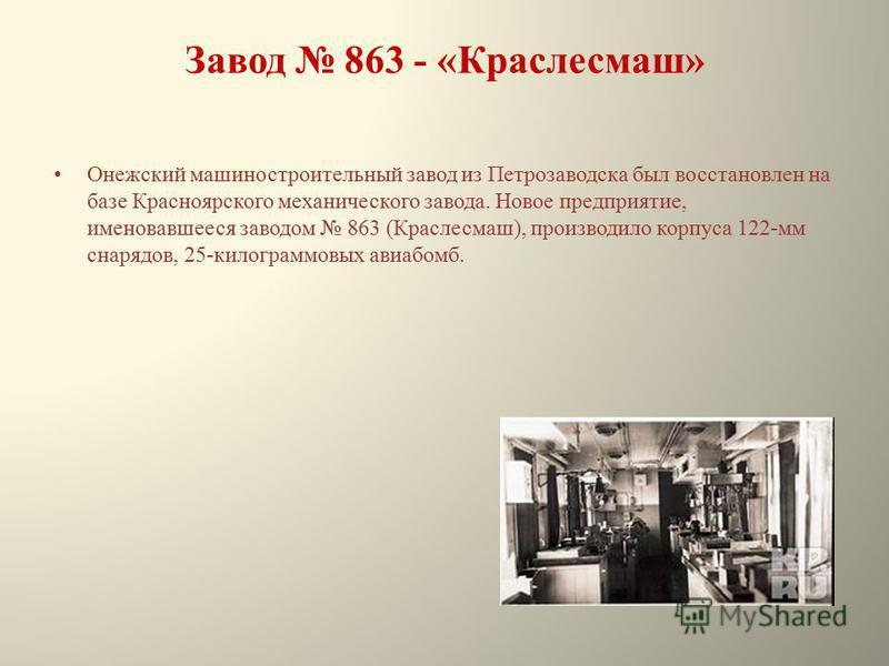 Завод 863 - «Краслесмаш» Онежский машиностроительный завод из Петрозаводска был восстановлен на базе Красноярского механического завода. Новое предприятие, именовавшееся заводом 863 (Краслесмаш), производило корпуса 122-мм снарядов, 25-килограммовых